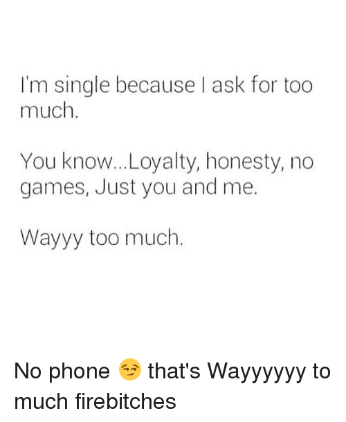 Im Single Because Ask For Too Much You Know Loyalty Honesty No