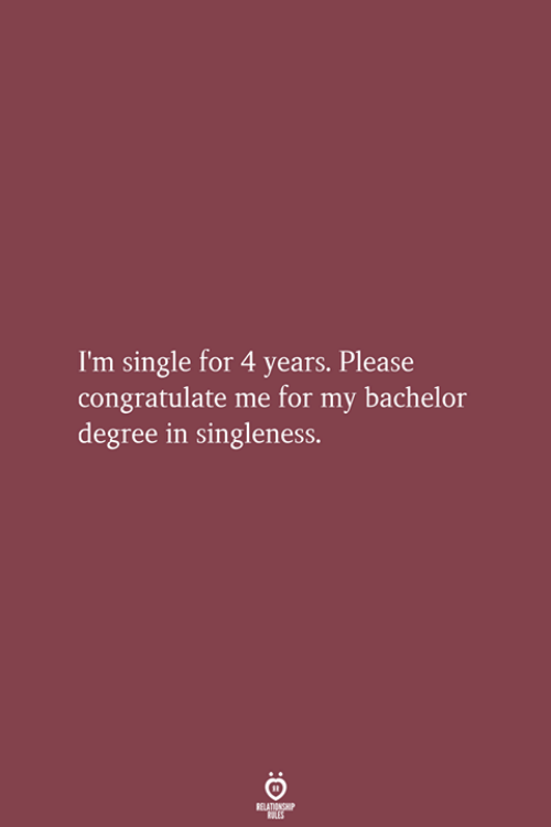 Bachelor: I'm single for 4 years. Please  congratulate me for my bachelor  degree in singleness.
