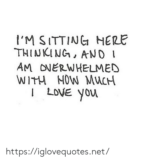 Love, Net, and Now: I'M SITTINC HERE  THINKING, AND  AM ONERWHELMED  WITH NOW MuC  I LOVE yoru https://iglovequotes.net/