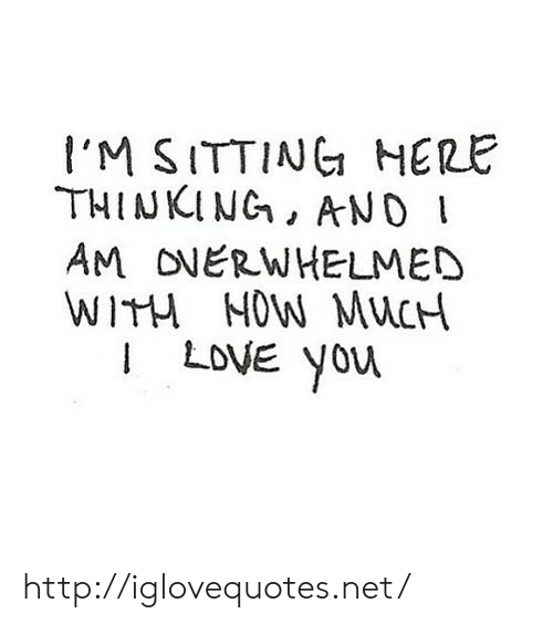 Yor: I'M SITTINC HERE  THINKING, AND  AM ONERWHELMED  WITM MOW MuCH  I LoVE yor http://iglovequotes.net/