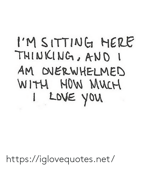 sitting: I'M SITTING HERE  THINKING, AND I  AM OVERWHELMED  WITH HOW MUCH  I LOVE You https://iglovequotes.net/