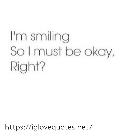 smiling: I'm smiling  So I must be okay,  Right? https://iglovequotes.net/