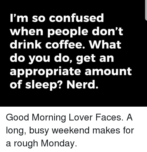 Confused, Dank, and Nerd: I'm so confused  When people don't  drink coffee. What  do you do, get an  appropriate amount  of sleep? Nerd. Good Morning Lover Faces.  A long, busy weekend makes for a rough Monday.