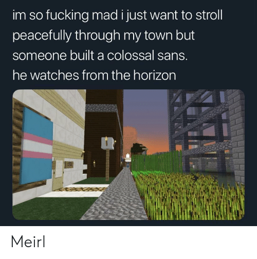 horizon: im so fucking mad i just want to stroll  peacefully through my town but  someone built a colossal sans.  he watches from the horizon Meirl