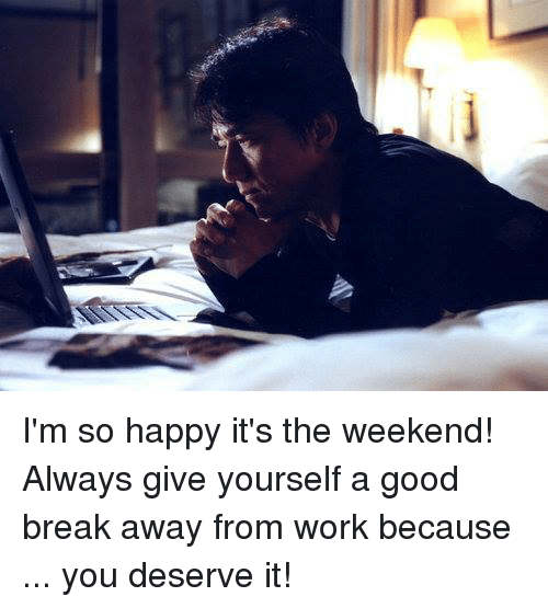 Dank, Work, and Break: I'm so happy it's the weekend! Always give yourself a good break away from work because ... you deserve it!