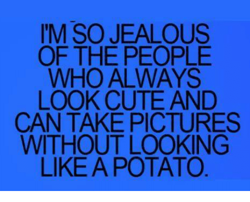 Potatoing: I'M SO JEALOUS  OF THE PEOPLE  WHO ALWAYS  LOOK CUTE AND  CAN TAKE PICTURES  WITHOUT LOOKING  LIKE A POTATO