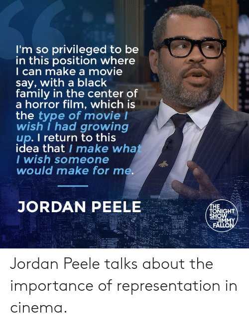 Family, Growing Up, and Jordan Peele: I'm so privileged to be  in this position where  I can make a movie  say, with a black  family in the center of  a horror film, which is  the type of movie l  wish I had growing  up. I return to this  idea that I make wha  I wish someone  would make for me.  JORDAN PEELE  HE  HOW  TONIGHT  IM Jordan Peele talks about the importance of representation in cinema.