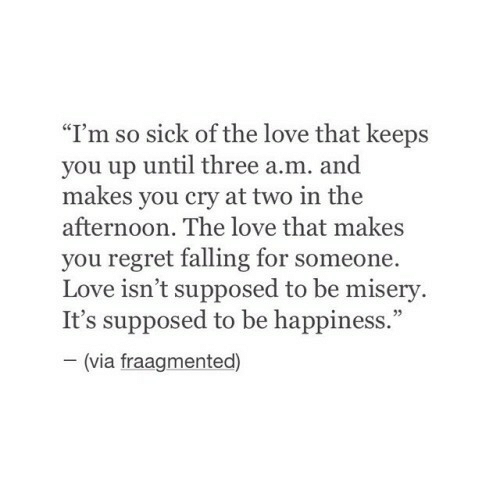 """Love, Regret, and Sick: """"I'm so sick of the love that keeps  you up until three a.m. and  makes you cry at two in the  afternoon. The love that makes  you regret falling for someone.  Love isn't supposed to be misery.  It's supposed to be happiness.""""  (via fraagmented)"""