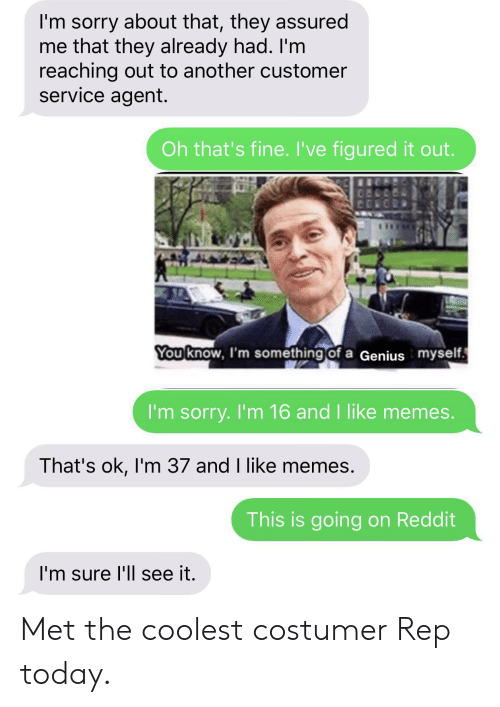 Memes, Reddit, and Sorry: I'm sorry about that, they assured  me that they already had. I'm  reaching out to another customer  service agent.  Oh that's fine. I've figured it out.  You know, I'm something of a Genius myself  I'm sorry. I'm 16 and I like memes.  That's ok, I'm 37 and I like memes.  This is going on Reddit  I'm sure l'll see it. Met the coolest costumer Rep today.
