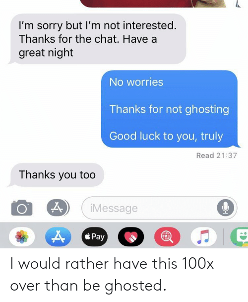 Sorry, Chat, and Good: I'm sorry but I'm not interested.  Thanks for the chat. Have a  great night  No worries  Thanks for not ghosting  Good luck to you, truly  Read 21:37  Thanks you too  9  iMessage  Pay  * Pay I would rather have this 100x over than be ghosted.