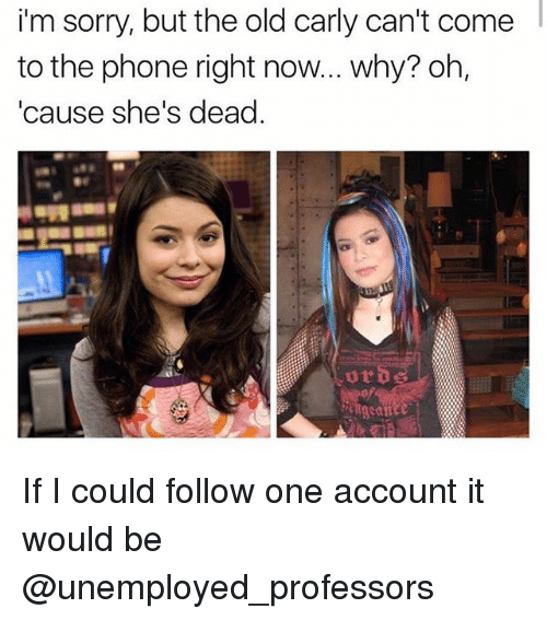 Shes Dead: im  sorry,  but  the  old  carly  can't  come  to the phone right now... why? oh,  'cause she's dead. If I could follow one account it would be @unemployed_professors