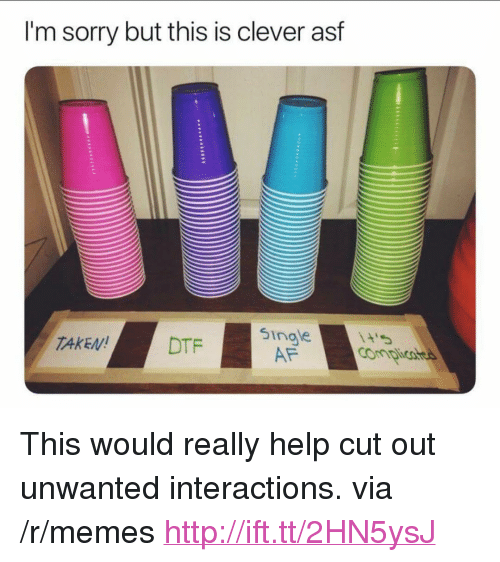 "singe: I'm sorry but this is clever asf  singe  AF  TAKEN!  DTF <p>This would really help cut out unwanted interactions. via /r/memes <a href=""http://ift.tt/2HN5ysJ"">http://ift.tt/2HN5ysJ</a></p>"