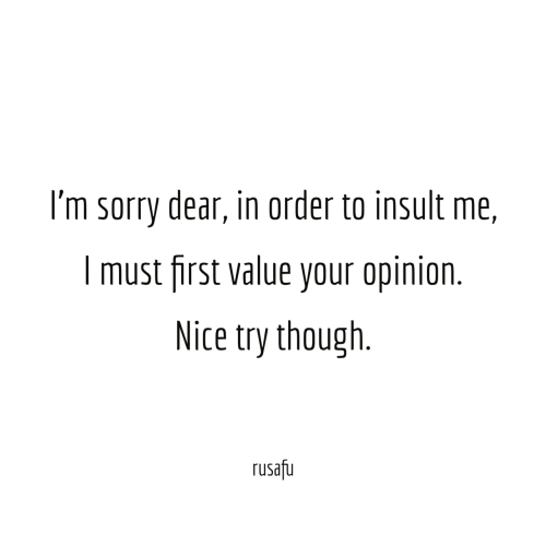 Sorry, Nice, and First: I'm sorry dear, in order to insult me,  I must first value your opinion.  Nice try though  rusafu