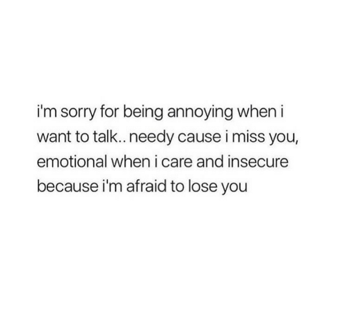 Sorry, Annoying, and You: i'm sorry for being annoying when i  want to talk..needy cause i miss you,  emotional when i care and insecure  because i'm afraid to lose you