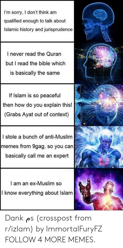 Quran: I'm sorry, I don't think am  qualified enough to talk about  Islamic history and jurisprudence  I never read the Quran  but I read the bible which  is basically the same  If Islam is so peaceful  then how do you explain this!  (Grabs Ayat out of context)  I stole a bunch of anti-Muslim  memes from 9gag, so you can  basically call me an expert  I am an ex-Muslim so  I know everything about Islam Dank مs (crosspost from r/izlam) by ImmortalFuryFZ FOLLOW 4 MORE MEMES.