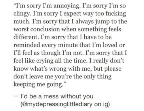 "conclusion: ""I'm sorry I'm annoying. I'm sorry I'm so  clingy. I'm sorry I expect way too fucking  much. I'm sorry that I always jump to the  worst conclusion when something feels  different. I'm sorry that I have to be  reminded every minute that I'm loved or  I'll feel as though I'm not. I'm sorry that I  feel like crying all the time. I really don't  know what's wrong with me, but please  don't leave me you're the only thing  keeping me going.  I'd be a mess without you  (@mydepressinglittlediary on ig)"
