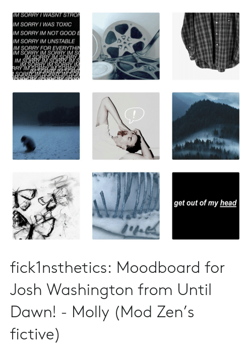 molly: IM SORRY/ WASNT STRO  IM SORRY WAS TOXIC  IM SORRY IM NOT GOOD E  M SORRY IM UNSTABLE  IM SORRY FOR EVERYTHIN  IM SORRY IM SORRY IM S  IM S  RRY IM  get out of my head fick1nsthetics:  Moodboard for Josh Washington from Until Dawn!- Molly (Mod Zen's fictive)