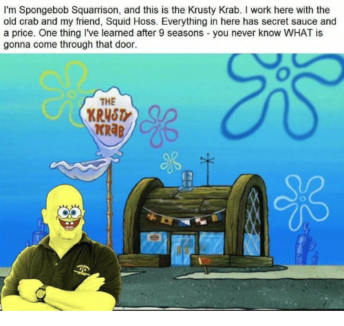 Sauced: I'm Spongebob Squarrison, and this is the Krusty Krab. I work here with the  old crab and my friend, Squid Hoss. Everything in here has secret sauce and  a price. One thing I've learned after 9 seasons you never know WHAT is  gonna come through that door.  THE