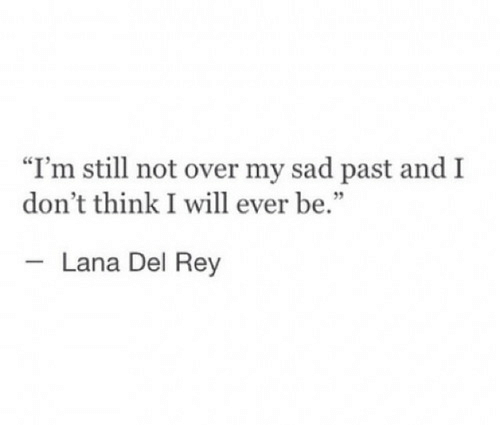 "Lana Del Rey, Rey, and Sad: ""I'm still not over my sad past and I  don't think I will ever be.  Lana Del Rey"