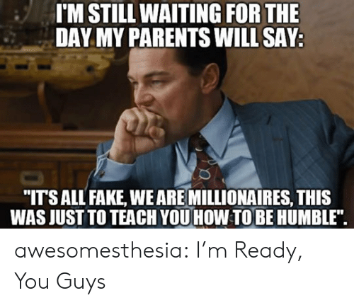 """Still Waiting: I'M STILL WAITING FOR THE  DAY MY PARENTS WILL SAY  """"ITSALL FAKE, WEARE MILLIONAIRES, THIS  WAS JUST TO TEACH YOU HOW TOBE HUMBLE"""". awesomesthesia:  I'm Ready, You Guys"""