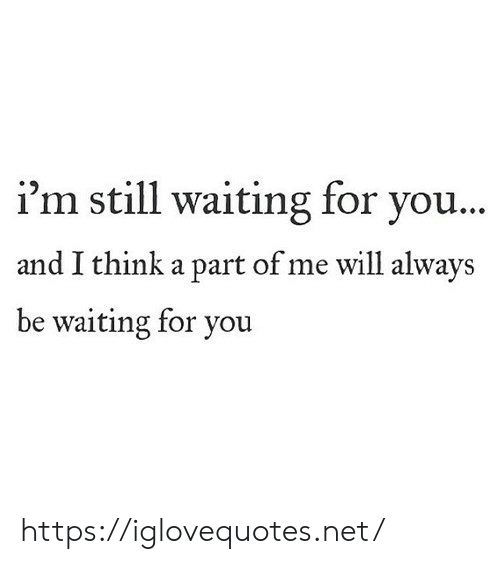 Still Waiting: i'm still waiting for you...  and I think a part of me will always  be waiting for you https://iglovequotes.net/