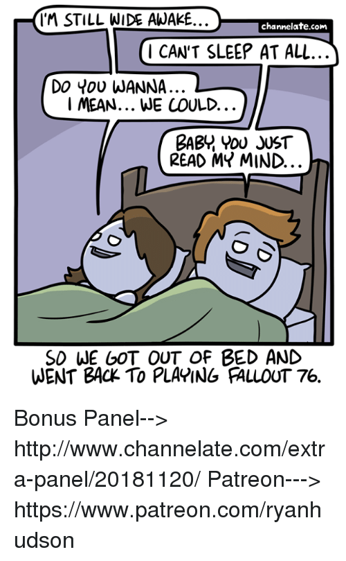 channelate: IM STILL WIDE AWAKE..  channelate.com  1 CAN'T SLEEP AT ALL  Do You WANNA..  I MEAN... WE COULD.  BABY YOU JUST  READ MY MIND.  SD WE GOT OUT OF BED AND  WENT BACK TO PLAPING FALLOUT 76. Bonus Panel--> http://www.channelate.com/extra-panel/20181120/ Patreon---> https://www.patreon.com/ryanhudson