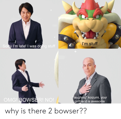 Bowser, Omg, and Stuff: I'm stuff  Sory I'm late! I was doing stuff  laughing* koizumi, your  girlfriend is awesome  OMG! BOWSER! NO! why is there 2 bowser??