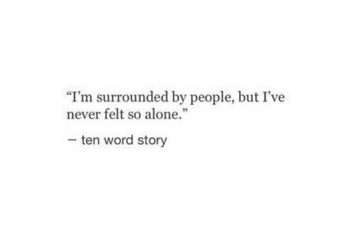 """Being Alone, Word, and Never: """"I'm surrounded by people, but I've  never felt so alone.""""  35  ten word story"""