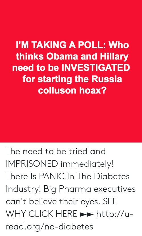 hillary: I'M TAKING A POLL: Who  thinks Obama and Hillary  need to be INVESTIGATED  for starting the Russia  colluson hoax? The need to be tried and IMPRISONED immediately!  There Is PANIC In The Diabetes Industry! Big Pharma executives can't believe their eyes. SEE WHY CLICK HERE ►► http://u-read.org/no-diabetes