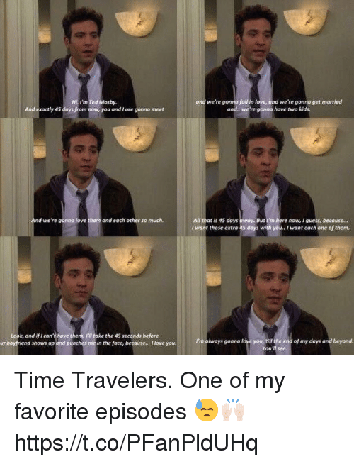Love, Memes, and Ted: I'm Ted Mosby  ond we're gonna joll in love, ond we're gonna get married  and. we're gonno have two kic  And exactly 45 days from now, you and I are gonna meet  nd  All that is 45 days  I want those extra 45  we're gonno love them and each other so much.  But I'm here now, I guess, becouse...  days with yo.. I want each one of them,  Look, and if i can't have them, IU toke the 45 seconds before  ur boyfriend shows up and punches me in the face, becouse.. love you.  I'm always gonna love you, hill the end of my days and beyond  You'll see Time Travelers. One of my favorite episodes 😓🙌🏻 https://t.co/PFanPldUHq