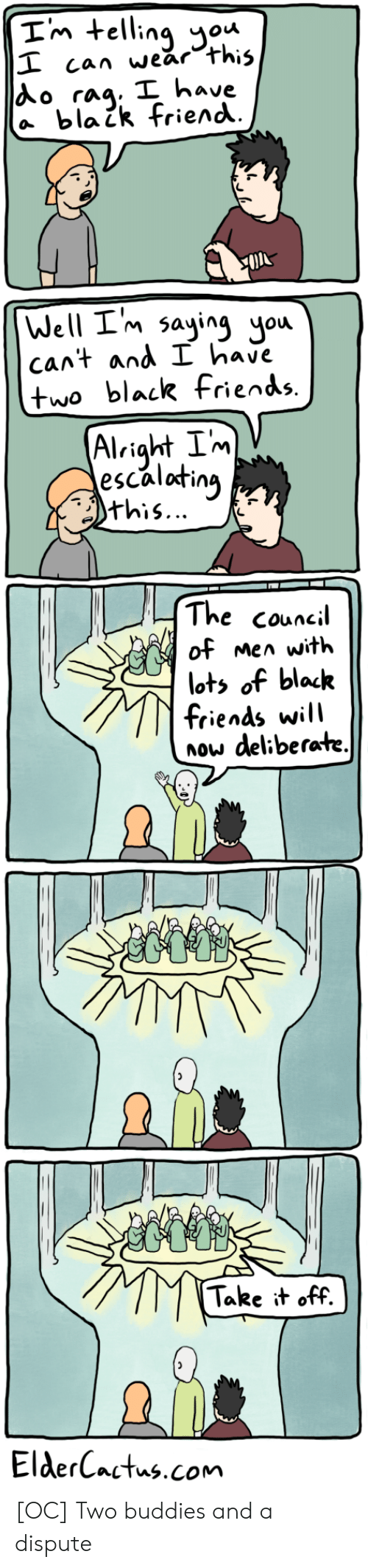 Will Now: Im telling ou  I can wear this  Ao rag. I have  a blaik friend  Well I'm saying you  cant and I have  two black fiends.  Alright Im  escalating  this...  The council  of men with  lots of black  friends will  now deliberate.  Take it off.  ElderCactus.com [OC] Two buddies and a dispute