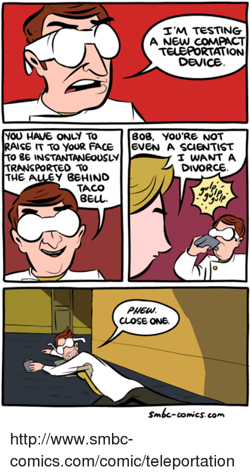 teleporter: I'M TESTING  A NEW COMPACT  TELEPORTATION  DEVICE  YOU HAVE ONLY TO  BOB, YOU'RE NOT  RAISE TO YOUR FACE  EVEN A SCIENTIST  TO BE INSTANTANEOUSLY  I WANT A  DIVORCE  TRANSPORTED TO  THE A  BEHIND  TACO  PHEW.  CLOSE ONE.  Smbc-comics.com. http://www.smbc-comics.com/comic/teleportation