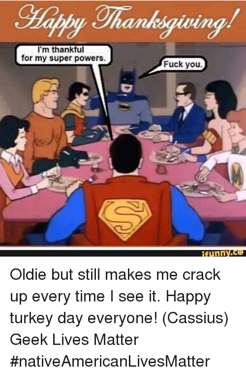 happy turkey day: I'm thankful  for my super powers.  Fuck you.  funny Oldie but still makes me crack up every time I see it.   Happy turkey day everyone!  (Cassius) Geek Lives Matter #nativeAmericanLivesMatter