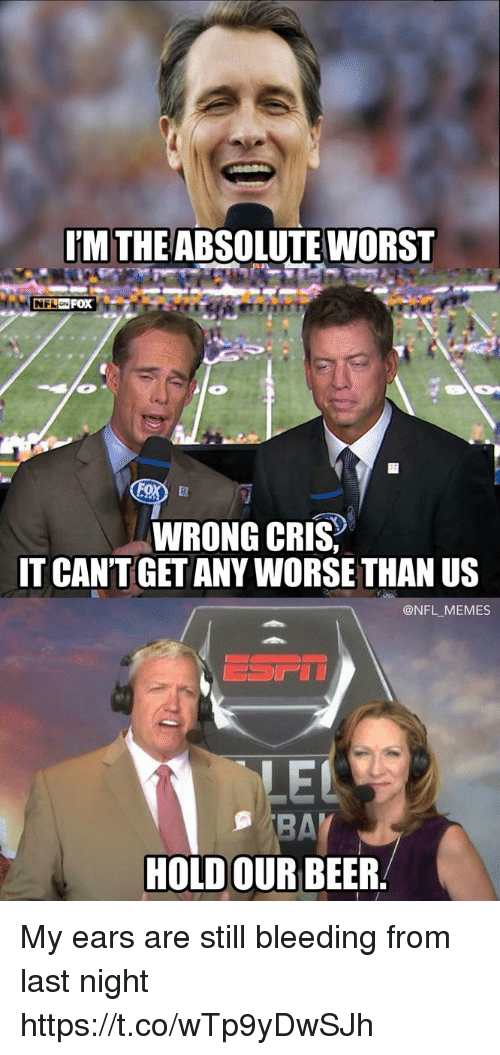 Beer, Football, and Memes: IM THE ABSOLUTE WORST  2  WRONG CRIS  IT CANT GET ANY WORSE THAN US  @NFL _MEMES  HOLD OUR BEER My ears are still bleeding from last night https://t.co/wTp9yDwSJh