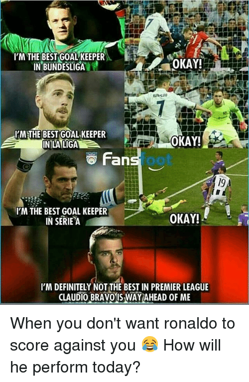 serie a: IM THE BEST GOAL KEEPER  IN BUNDESLIGA  OKAY!  IMETHE BEST GOAL KEEPER  INLALIGA  OKAY!S  Fan  foot  I'M THE BEST GOAL KEEPER  IN SERIE A  OKAY!  I'M DEFINITELY NOT THE BEST IN PREMIER LEAGUE  CLAUDIO BRAVOIS WAY AHEAD OF ME When you don't want ronaldo to score against you 😂 How will he perform today?