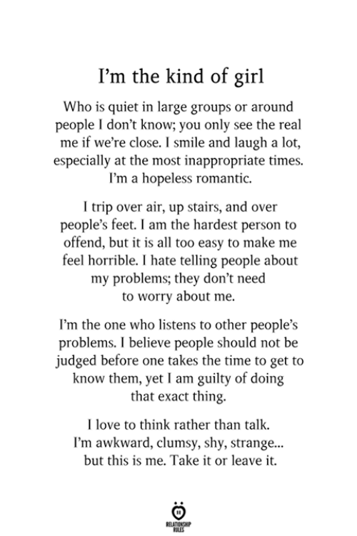 this is me: I'm the kind of girl  Who is quiet in large groups or around  people I don't know; you only see the real  me if we're close. I smile and laugh a lot,  especially at the most inappropriate times.  I'm a hopeless romantic.  trip over air, up stairs, and over  people's feet. I am the hardest person to  offend, but it is all too easy to make me  feel horrible. I hate telling people about  my problems; they don't need  to worry about me.  I'm the one who listens to other people's  problems. I believe people should not be  judged before one takes the time to get to  know them, yet I am guilty of doing  that exact thing.  I love to think rather than talk  I'm awkward, clumsy, shy, strange...  but this is me. Take it or leave it.  ELATIONG  LES