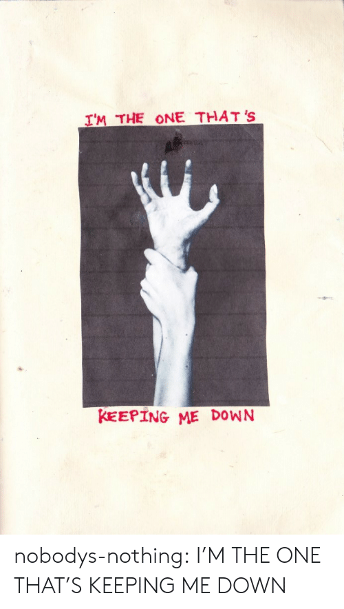 Tumblr, Blog, and Com: IM THE ONE THAT 'S  KEEPING ME DOWN nobodys-nothing: I'M THE ONE THAT'S KEEPING ME DOWN