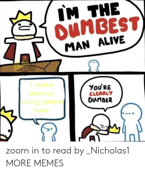 Alive, Dank, and Memes: IM THE  OUMBEST)  MAN ALIVE  I make  ΥoURE  CLEARLY  DunBER  memes  using yellow  text zoom in to read by _Nicholas1 MORE MEMES