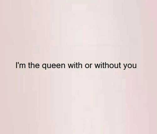 with or without you: I'm the queen with or without you