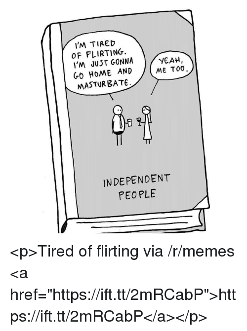 """bate: IM TIRED  OF FLIRTING.  I'M JUST GONNA  GO HOME AND  MASTUR BATE  YEAH,  ME TOO  INDEPENDENT  PEO PLE <p>Tired of flirting via /r/memes <a href=""""https://ift.tt/2mRCabP"""">https://ift.tt/2mRCabP</a></p>"""