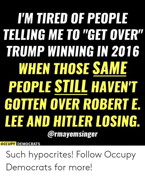 """Memes, Hitler, and Trump: I'M TIRED OF PEOPLE  TELLING ME TO """"GET OVER""""  TRUMP WINNING IN 2016  WHEN THOSE SAME  PEOPLE STILL HAVEN'T  GOTTEN OVER ROBERT E.  LEE AND HITLER LOSING.  @rmayemsinger  OCCUPY DEMOCRATS Such hypocrites!  Follow Occupy Democrats for more!"""