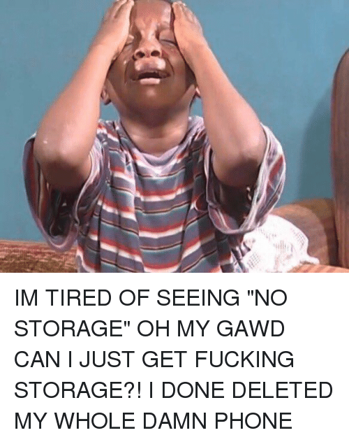 """Oh My Gawd: IM TIRED OF SEEING """"NO STORAGE"""" OH MY GAWD CAN I JUST GET FUCKING STORAGE?! I DONE DELETED MY WHOLE DAMN PHONE"""