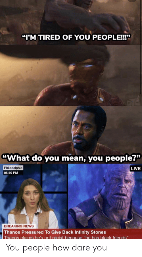 "stones: ""I'M TIRED OF YOU PEOPLE!!!""  ""What do you mean, you people?""  Philadelphia  LIVE  06:40 PM  BREAKING NEWS  Thanos Pressured To Give Back Infinity Stones  Thanos claims he's not racist because ""he has black friends"" You people how dare you"
