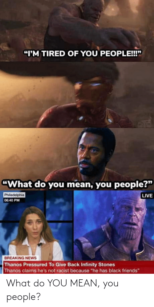"stones: ""I'M TIRED OF YOU PEOPLE!!""  ""What do you mean, you people?""  LIVE  Philadelphia  06:40 PM  BREAKING NEWS  Thanos Pressured To Give Back Infinity Stones  Thanos claims he's not racist because ""he has black friends"" What do YOU MEAN, you people?"