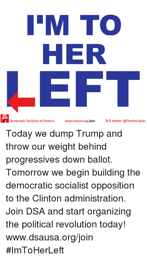 Dump Trump: IM TOO  HER  LEFT  Democratic Socialists of America  www.dsausa.org/join fb & twitter: @DemSocialists Today we dump Trump and throw our weight behind progressives down ballot. Tomorrow we begin building the democratic socialist opposition to the Clinton administration. Join DSA and start organizing the political revolution today! www.dsausa.org/join #ImToHerLeft