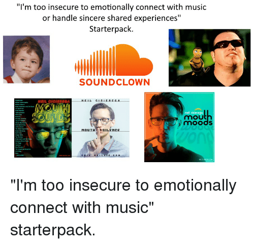 """Soundclown: """"I'm too insecure to emotionally connect with music  or handle sincere shared experiences""""  Starterpack.  SOUNDCLOWN  NEIL CICIE SGA  MELL  nel cicierega  mou  moods  OUTHILENCe """"I'm too insecure to emotionally connect with music"""" starterpack."""