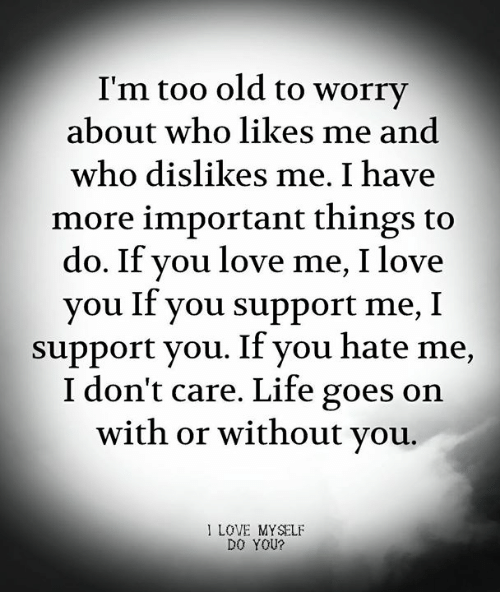 Life, Love, and Memes: I'm too old to worry  about who likes me and  who dislikes me. I have  more important things to  do. If you love me, I love  you If you support me, I  support you. If you hate me,  I don't care. Life goes on  with or without vou.  I LOVE MYSELF  DO YOU?