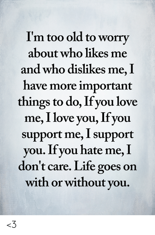with or without you: I'm too old to worry  about who likes me  and who dislikes me, I  have more important  things to do, If you love  me, I love you, Ifyou  support me, I support  you. If you hate me, I  don't care. Life goes on  with or without you. <3