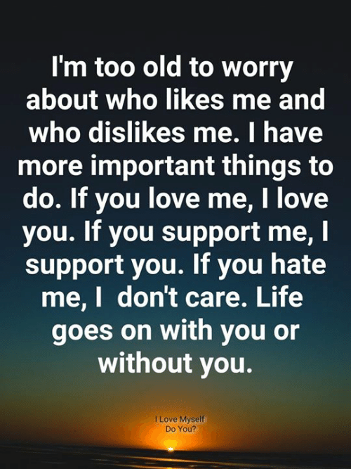 Hate Me: I'm too old to worry  about who likes me and  who dislikes me. I have  more important things to  do. If you love me, I love  you. If you support me, I  support you. If you hate  me,I don't care. Life  goes on with you or  without you.  I Love Myself  Do You?