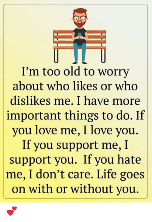 Hate Me: I'm too old to worry  about who likes or who  dislikes me. I have more  important things to do. If  you love me, I love you.  If you support me, I  support you. If you hate  |me, I don't care. Life goes  on with or without you. 💕